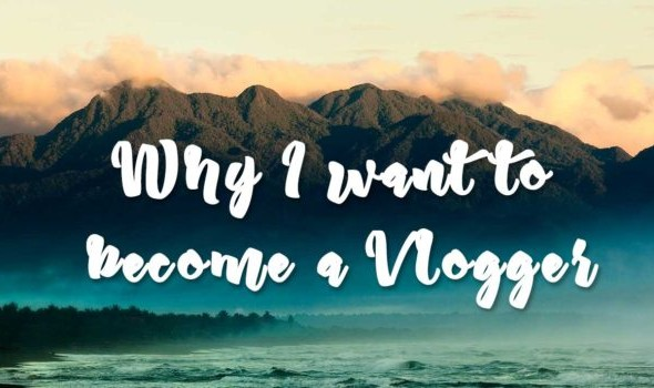Why I want to become a Vlogger