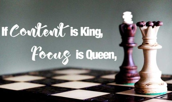 If Content is King, Focus is Queen – 2 Actions you need to do